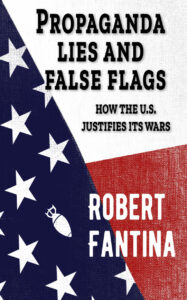 Propaganda, Lies and False Flags: How the U.S. Justifies Its Wars by Robert Fantina